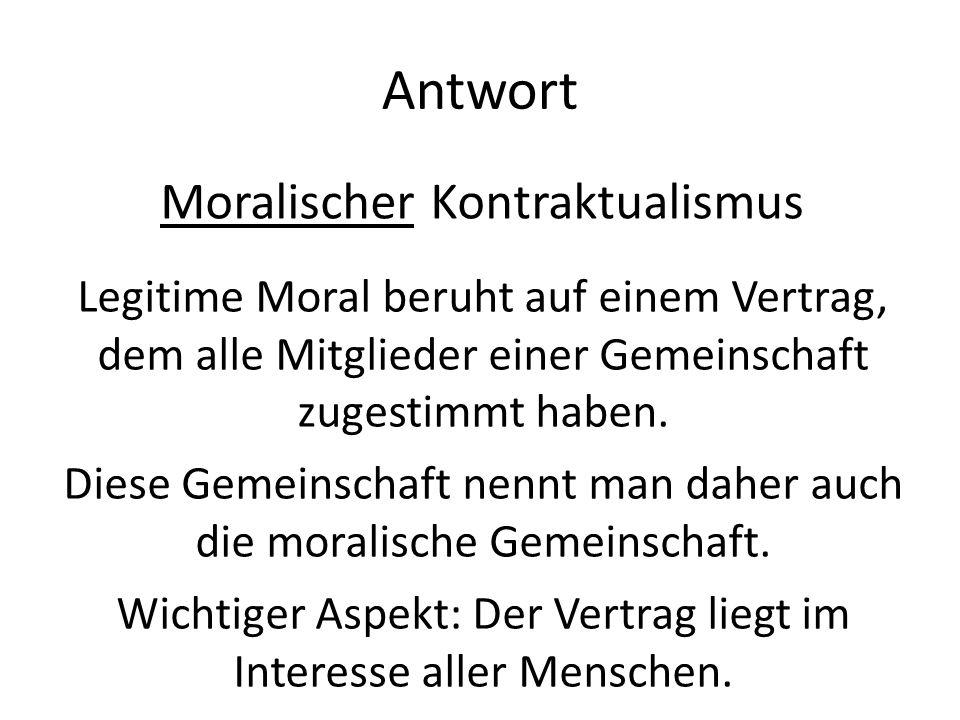 Antwort Moralischer Kontraktualismus Legitime Moral beruht auf einem Vertrag, dem alle Mitglieder einer Gemeinschaft zugestimmt haben. Diese Gemeinsch