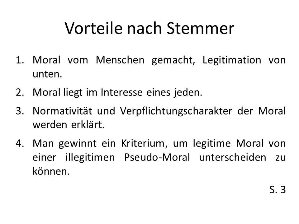 Vorteile nach Stemmer 1.Moral vom Menschen gemacht, Legitimation von unten. 2.Moral liegt im Interesse eines jeden. 3.Normativität und Verpflichtungsc
