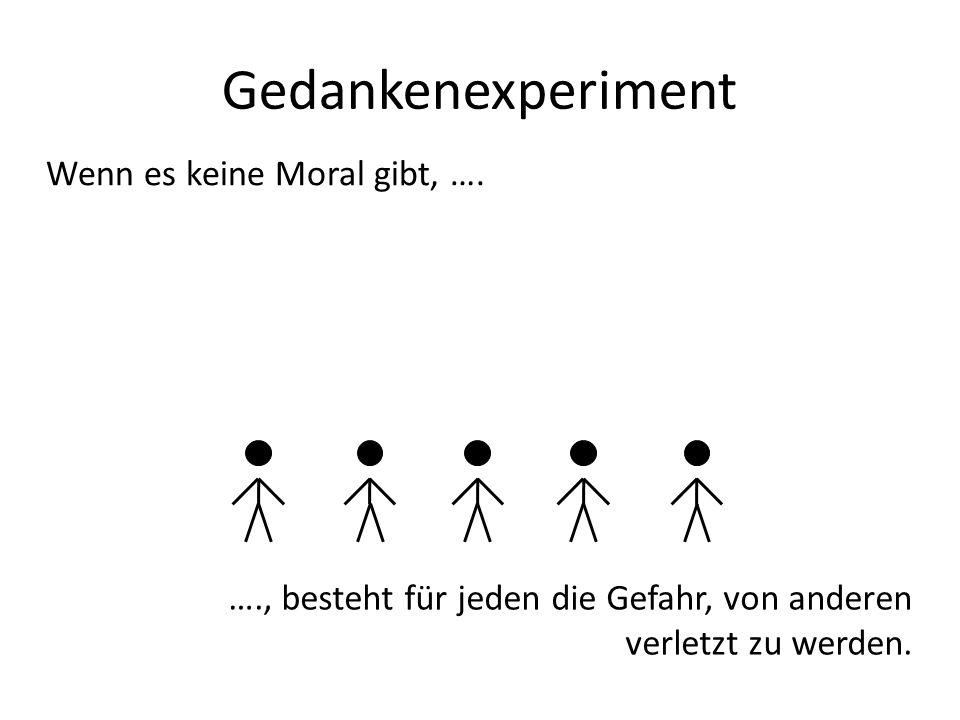 Gedankenexperiment Wenn es keine Moral gibt, …. …., besteht für jeden die Gefahr, von anderen verletzt zu werden.