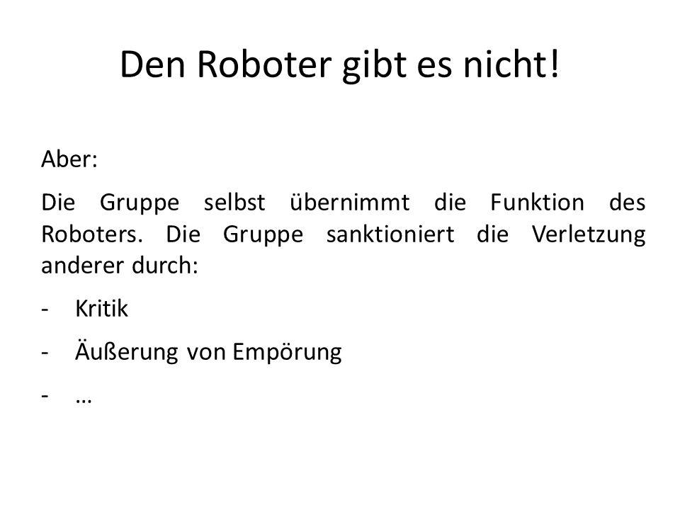 Den Roboter gibt es nicht! Aber: Die Gruppe selbst übernimmt die Funktion des Roboters. Die Gruppe sanktioniert die Verletzung anderer durch: -Kritik