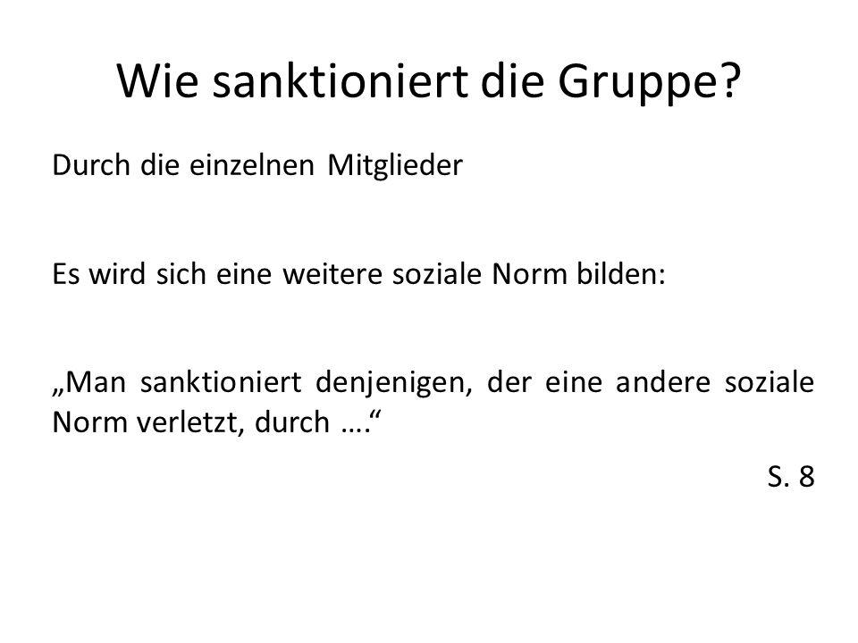 Wie sanktioniert die Gruppe? Durch die einzelnen Mitglieder Es wird sich eine weitere soziale Norm bilden: Man sanktioniert denjenigen, der eine ander