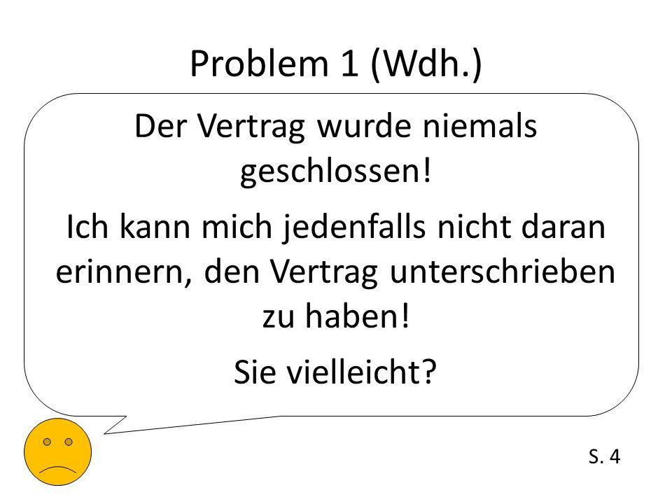 Problem 1 (Wdh.) Der Vertrag wurde niemals geschlossen! Ich kann mich jedenfalls nicht daran erinnern, den Vertrag unterschrieben zu haben! Sie vielle