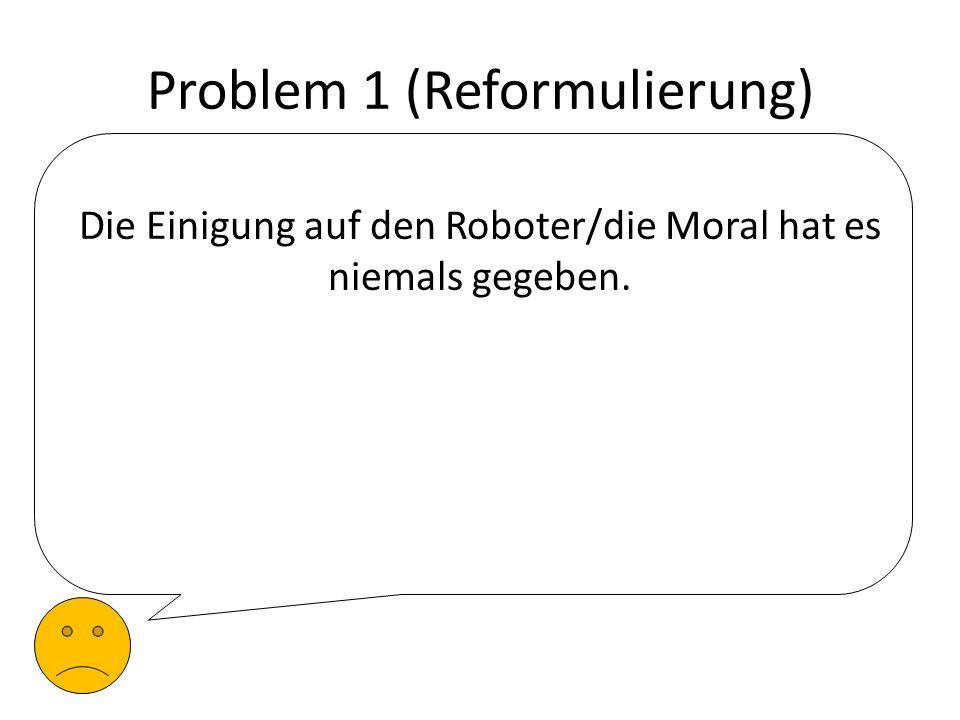 Problem 1 (Reformulierung) Die Einigung auf den Roboter/die Moral hat es niemals gegeben.