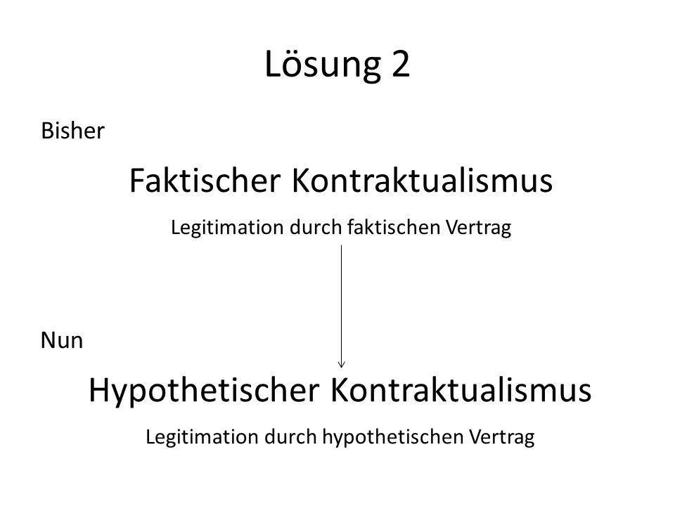 Lösung 2 Bisher Faktischer Kontraktualismus Legitimation durch faktischen Vertrag Nun Hypothetischer Kontraktualismus Legitimation durch hypothetische