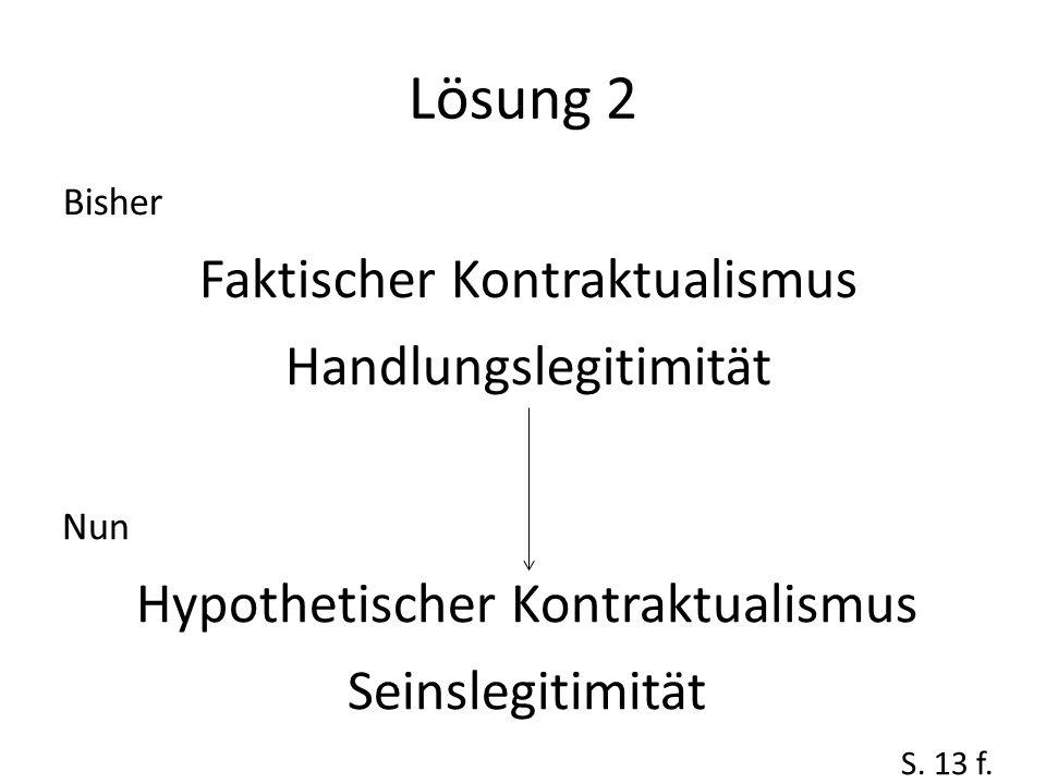 Lösung 2 Bisher Faktischer Kontraktualismus Handlungslegitimität Nun Hypothetischer Kontraktualismus Seinslegitimität S. 13 f.