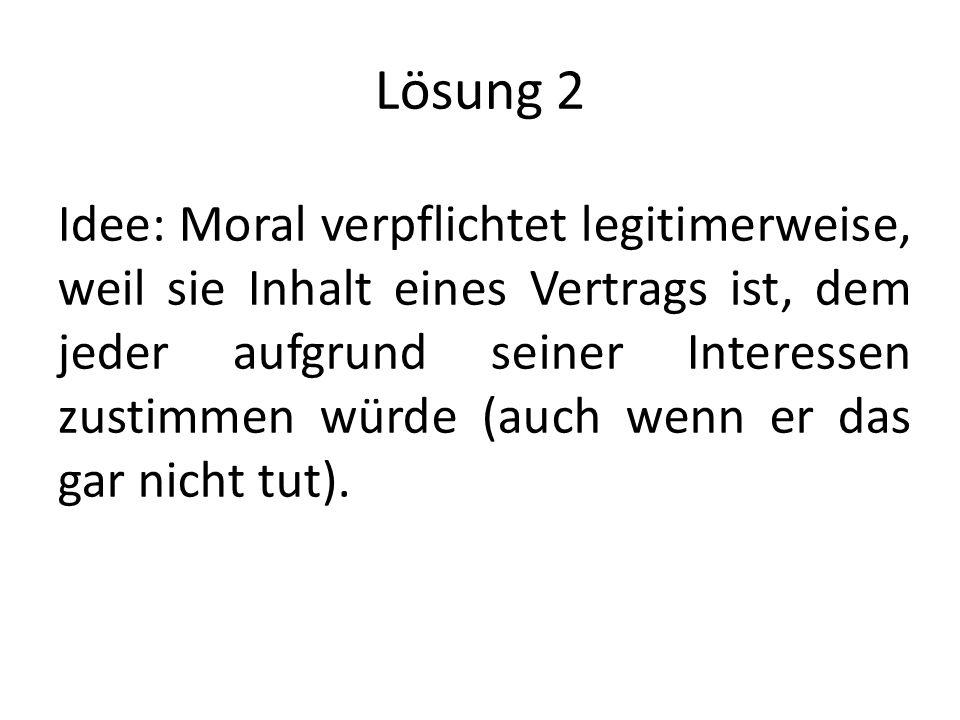 Lösung 2 Idee: Moral verpflichtet legitimerweise, weil sie Inhalt eines Vertrags ist, dem jeder aufgrund seiner Interessen zustimmen würde (auch wenn