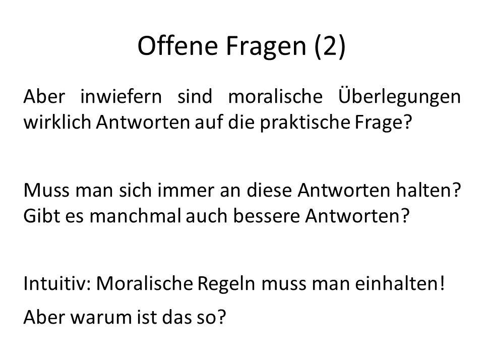 Offene Fragen (2) Aber inwiefern sind moralische Überlegungen wirklich Antworten auf die praktische Frage? Muss man sich immer an diese Antworten halt