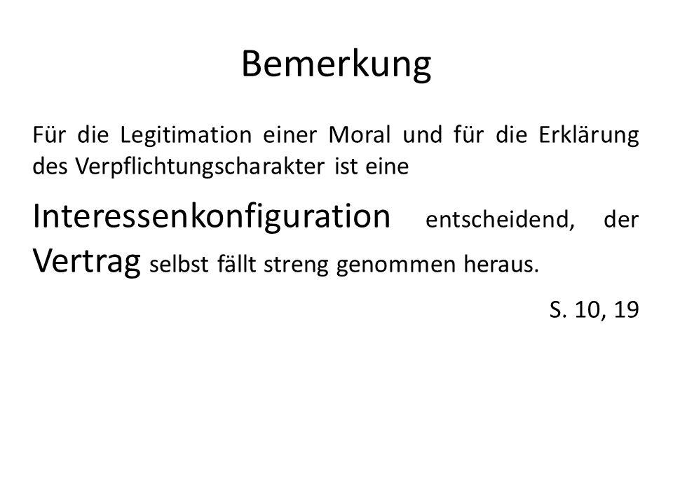 Bemerkung Für die Legitimation einer Moral und für die Erklärung des Verpflichtungscharakter ist eine Interessenkonfiguration entscheidend, der Vertra