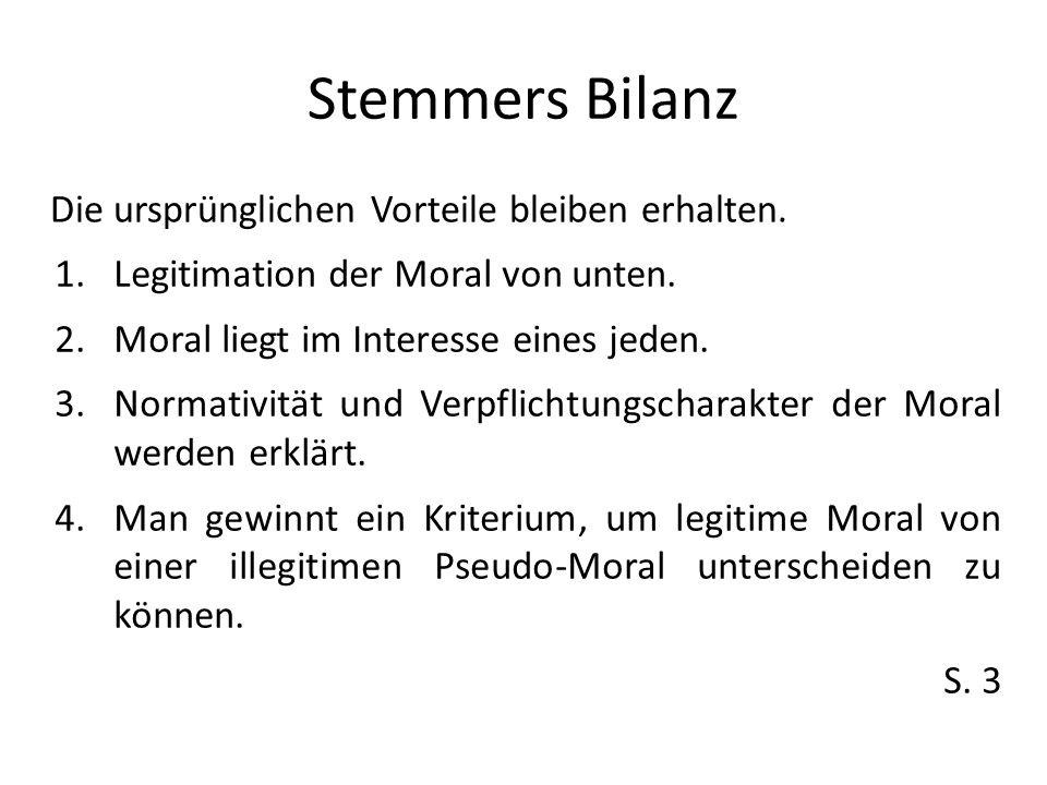 Stemmers Bilanz Die ursprünglichen Vorteile bleiben erhalten. 1.Legitimation der Moral von unten. 2.Moral liegt im Interesse eines jeden. 3.Normativit