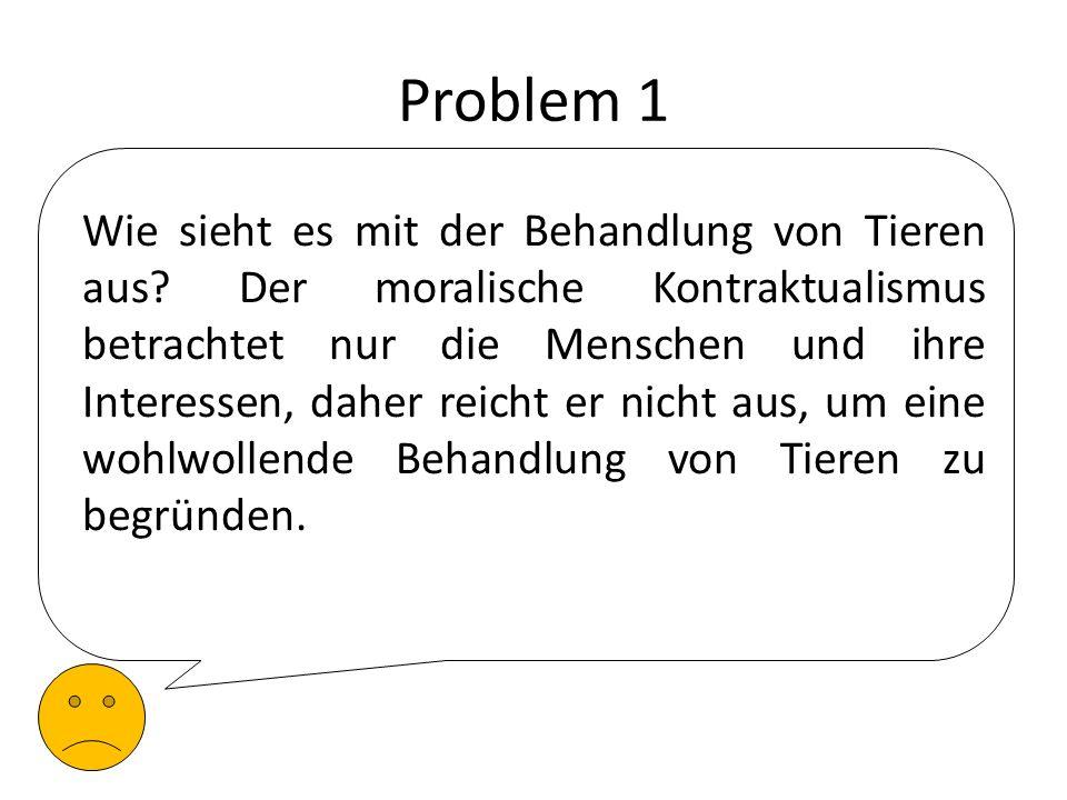 Problem 1 Wie sieht es mit der Behandlung von Tieren aus? Der moralische Kontraktualismus betrachtet nur die Menschen und ihre Interessen, daher reich