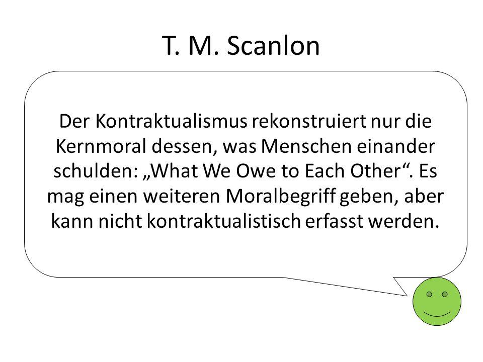 T. M. Scanlon Der Kontraktualismus rekonstruiert nur die Kernmoral dessen, was Menschen einander schulden: What We Owe to Each Other. Es mag einen wei