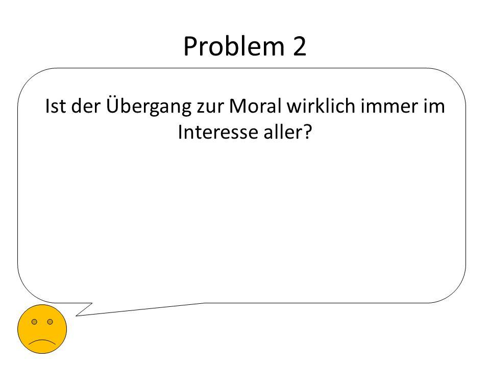 Problem 2 Ist der Übergang zur Moral wirklich immer im Interesse aller?