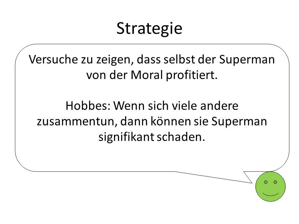 Strategie Versuche zu zeigen, dass selbst der Superman von der Moral profitiert. Hobbes: Wenn sich viele andere zusammentun, dann können sie Superman