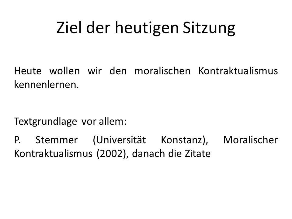 Ziel der heutigen Sitzung Heute wollen wir den moralischen Kontraktualismus kennenlernen. Textgrundlage vor allem: P. Stemmer (Universität Konstanz),