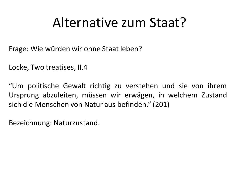 Alternative zum Staat? Frage: Wie würden wir ohne Staat leben? Locke, Two treatises, II.4 Um politische Gewalt richtig zu verstehen und sie von ihrem