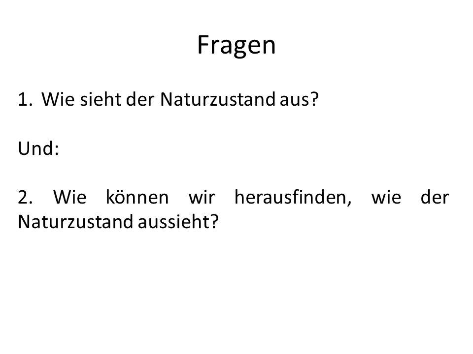 Fragen 1.Wie sieht der Naturzustand aus? Und: 2. Wie können wir herausfinden, wie der Naturzustand aussieht?
