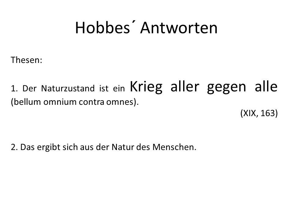 Hobbes´ Antworten Thesen: 1. Der Naturzustand ist ein Krieg aller gegen alle (bellum omnium contra omnes). (XIX, 163) 2. Das ergibt sich aus der Natur