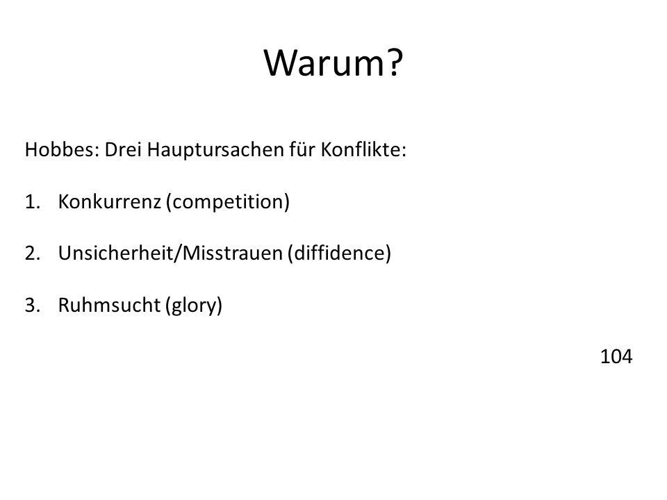Warum? Hobbes: Drei Hauptursachen für Konflikte: 1.Konkurrenz (competition) 2.Unsicherheit/Misstrauen (diffidence) 3.Ruhmsucht (glory) 104