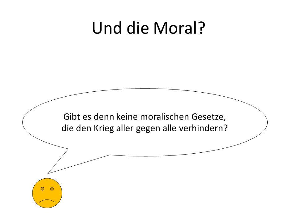 Und die Moral? Gibt es denn keine moralischen Gesetze, die den Krieg aller gegen alle verhindern?