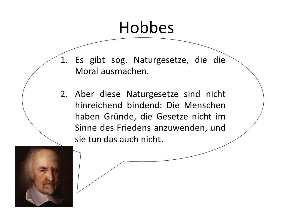 Hobbes 1.Es gibt sog. Naturgesetze, die die Moral ausmachen. 2.Aber diese Naturgesetze sind nicht hinreichend bindend: Die Menschen haben Gründe, die