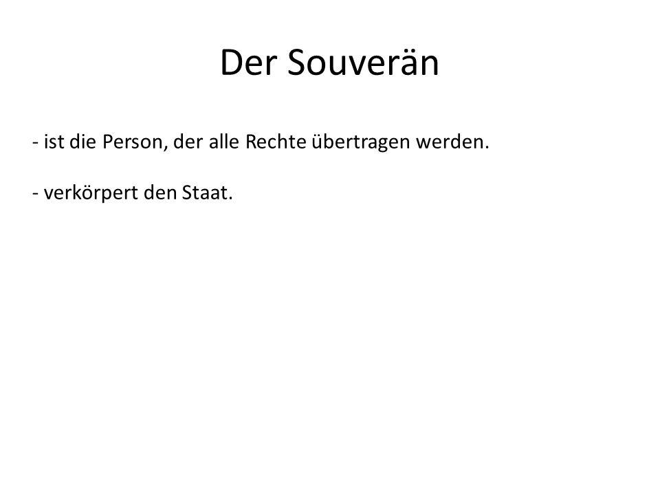 Der Souverän - ist die Person, der alle Rechte übertragen werden. - verkörpert den Staat.