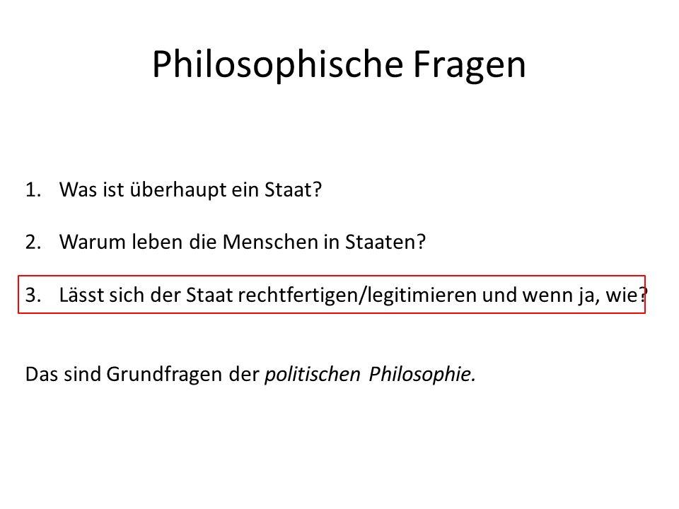 Philosophische Fragen 1.Was ist überhaupt ein Staat? 2.Warum leben die Menschen in Staaten? 3.Lässt sich der Staat rechtfertigen/legitimieren und wenn