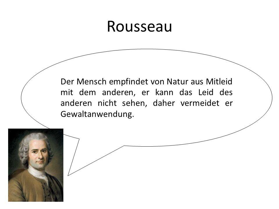 Rousseau Der Mensch empfindet von Natur aus Mitleid mit dem anderen, er kann das Leid des anderen nicht sehen, daher vermeidet er Gewaltanwendung.