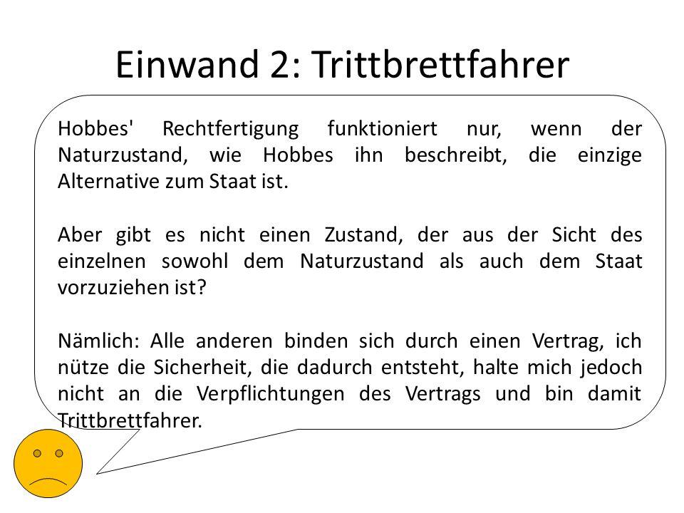 Einwand 2: Trittbrettfahrer Hobbes' Rechtfertigung funktioniert nur, wenn der Naturzustand, wie Hobbes ihn beschreibt, die einzige Alternative zum Sta