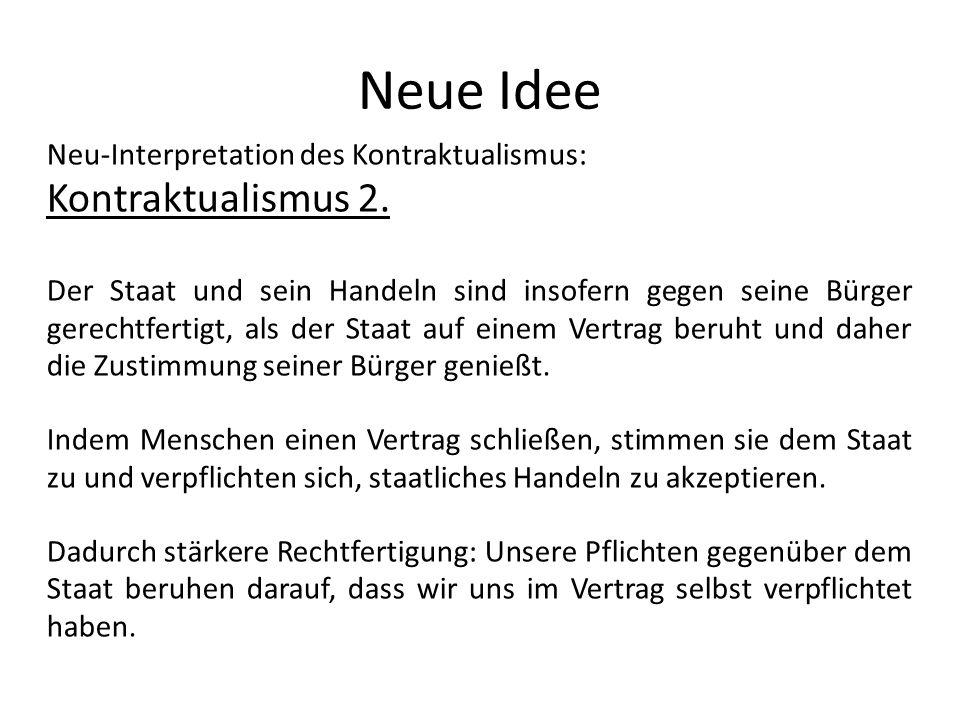 Neue Idee Neu-Interpretation des Kontraktualismus: Kontraktualismus 2. Der Staat und sein Handeln sind insofern gegen seine Bürger gerechtfertigt, als