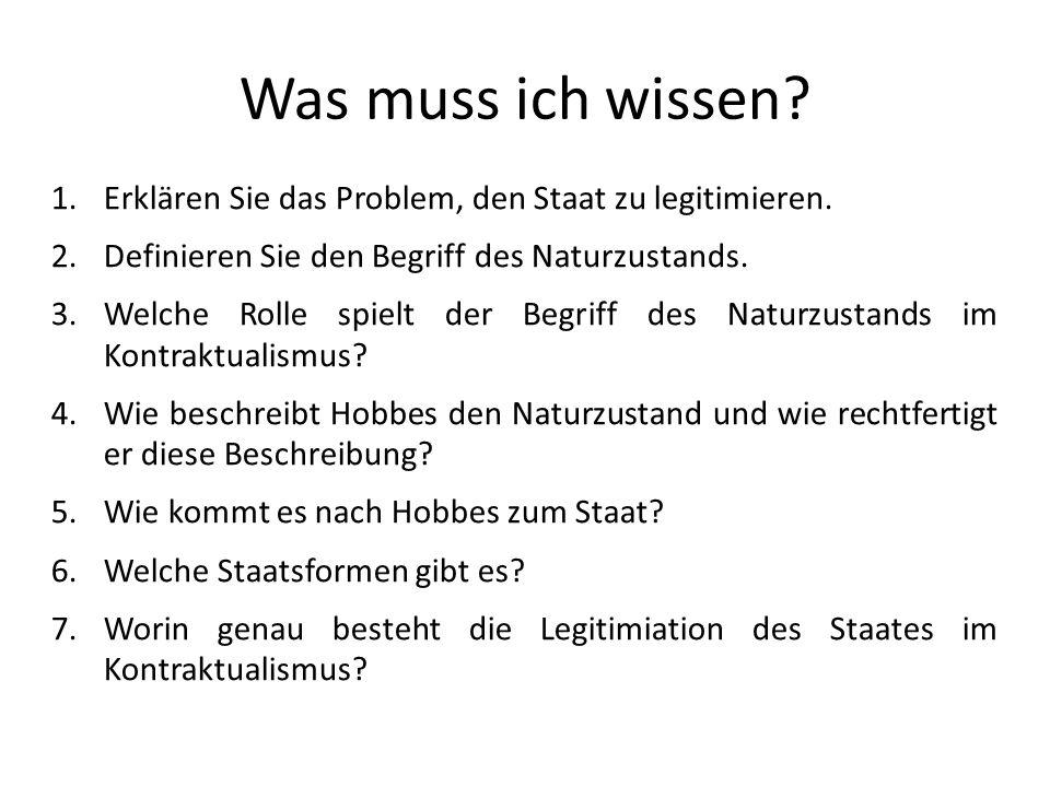 Was muss ich wissen? 1.Erklären Sie das Problem, den Staat zu legitimieren. 2.Definieren Sie den Begriff des Naturzustands. 3.Welche Rolle spielt der