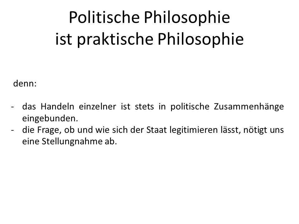 Politische Philosophie ist praktische Philosophie denn: -das Handeln einzelner ist stets in politische Zusammenhänge eingebunden. -die Frage, ob und w