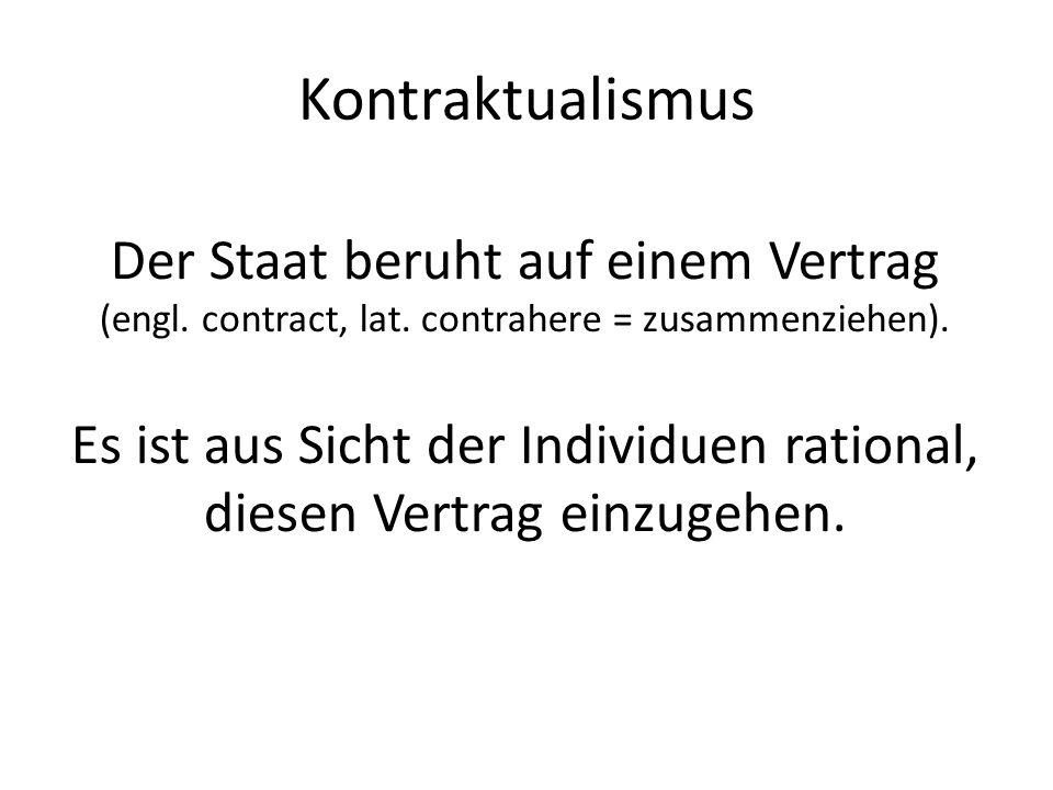 Kontraktualismus Der Staat beruht auf einem Vertrag (engl. contract, lat. contrahere = zusammenziehen). Es ist aus Sicht der Individuen rational, dies