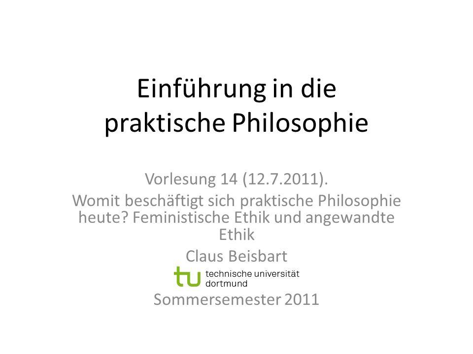 Einführung in die praktische Philosophie Vorlesung 14 (12.7.2011). Womit beschäftigt sich praktische Philosophie heute? Feministische Ethik und angewa