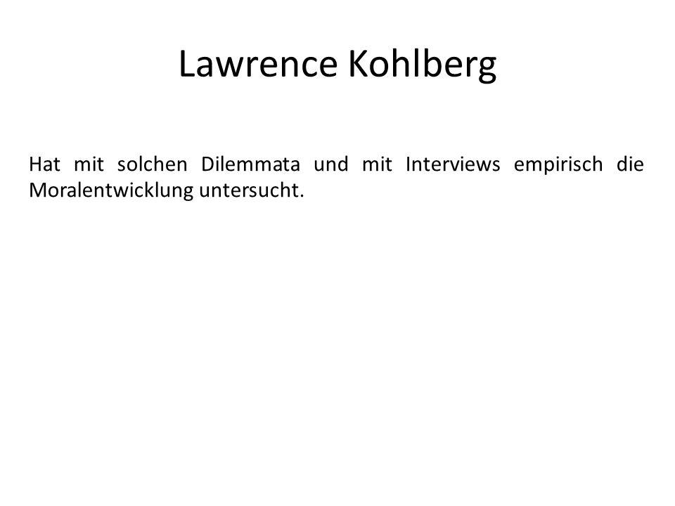 Lawrence Kohlberg Hat mit solchen Dilemmata und mit Interviews empirisch die Moralentwicklung untersucht.