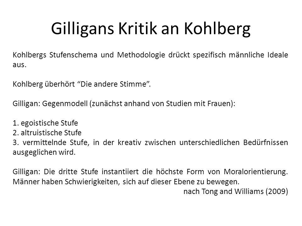 Gilligans Kritik an Kohlberg Kohlbergs Stufenschema und Methodologie drückt spezifisch männliche Ideale aus. Kohlberg überhört Die andere Stimme. Gill