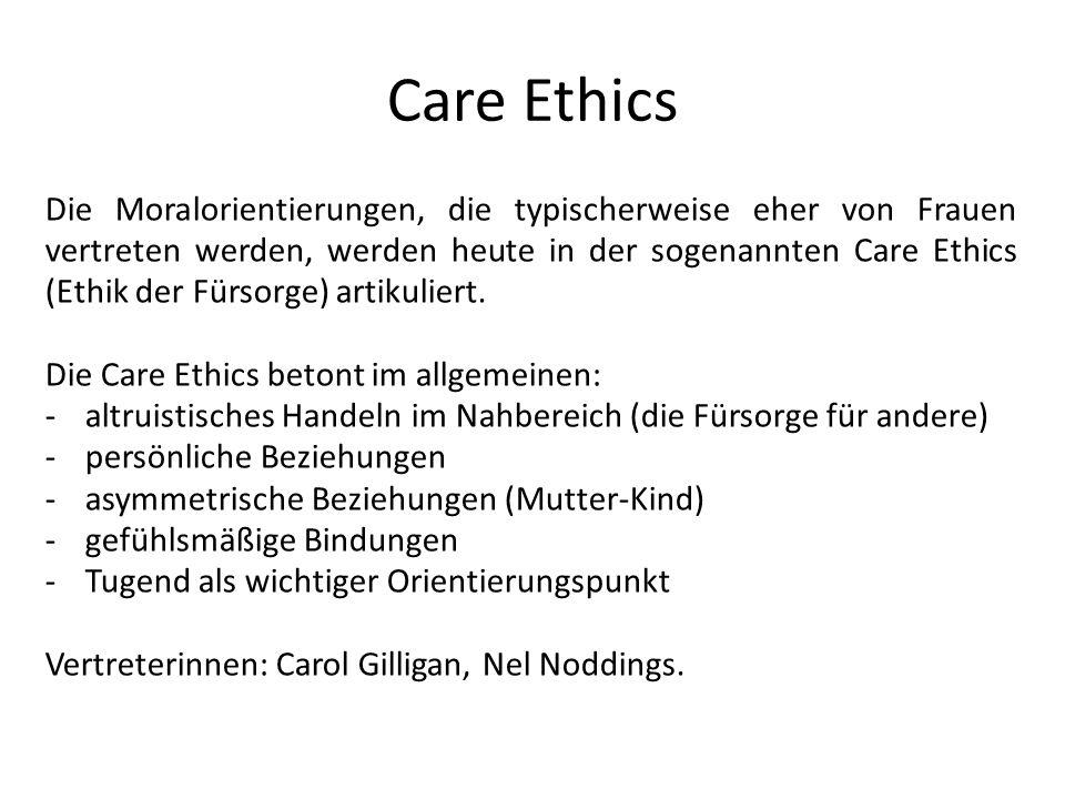 Die Moralorientierungen, die typischerweise eher von Frauen vertreten werden, werden heute in der sogenannten Care Ethics (Ethik der Fürsorge) artikul