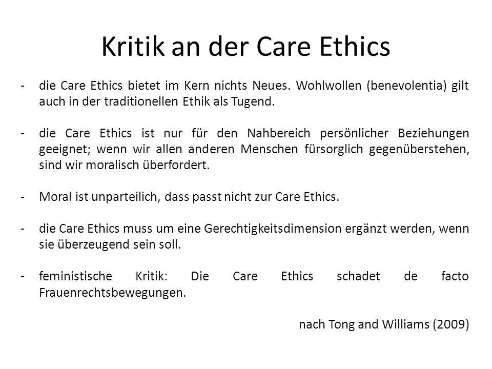-die Care Ethics bietet im Kern nichts Neues. Wohlwollen (benevolentia) gilt auch in der traditionellen Ethik als Tugend. -die Care Ethics ist nur für