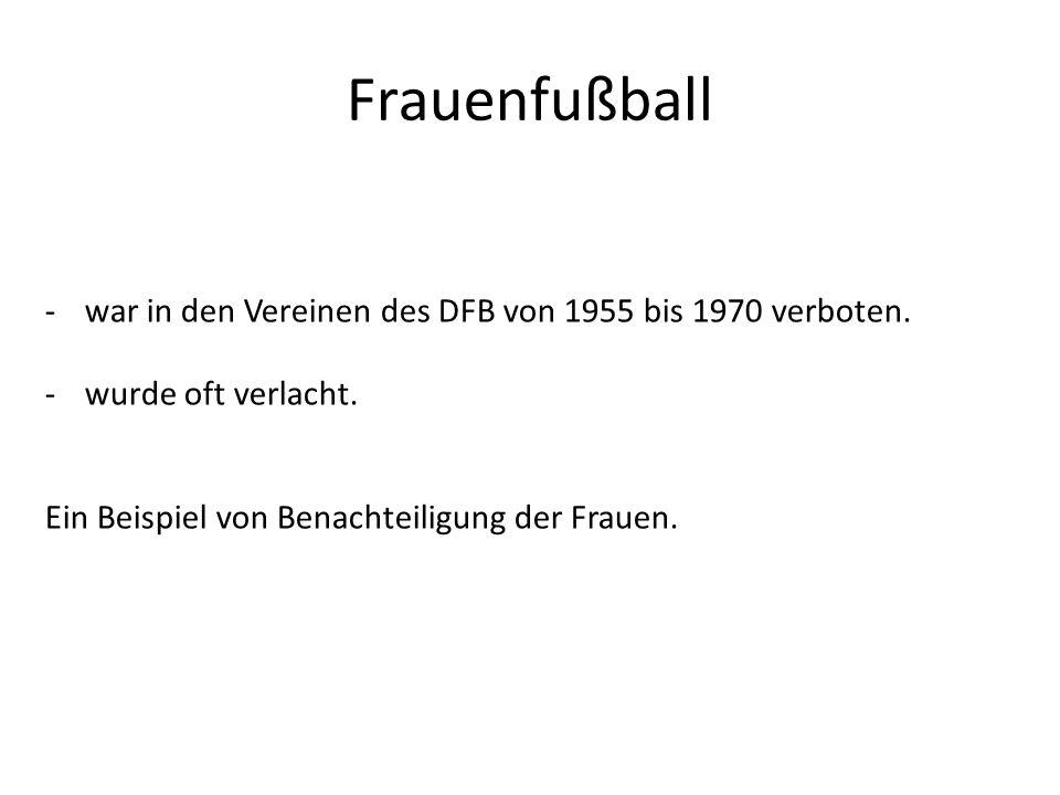 Frauenfußball -war in den Vereinen des DFB von 1955 bis 1970 verboten. -wurde oft verlacht. Ein Beispiel von Benachteiligung der Frauen.