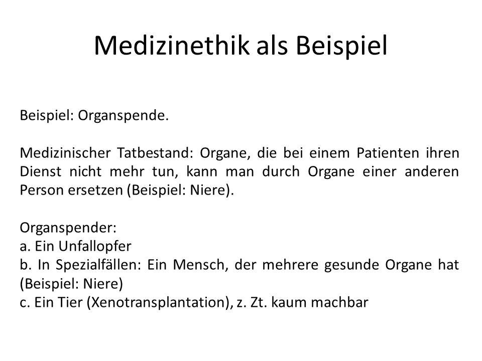 Medizinethik als Beispiel Beispiel: Organspende. Medizinischer Tatbestand: Organe, die bei einem Patienten ihren Dienst nicht mehr tun, kann man durch