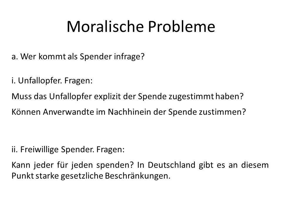 Moralische Probleme a. Wer kommt als Spender infrage? i. Unfallopfer. Fragen: Muss das Unfallopfer explizit der Spende zugestimmt haben? Können Anverw