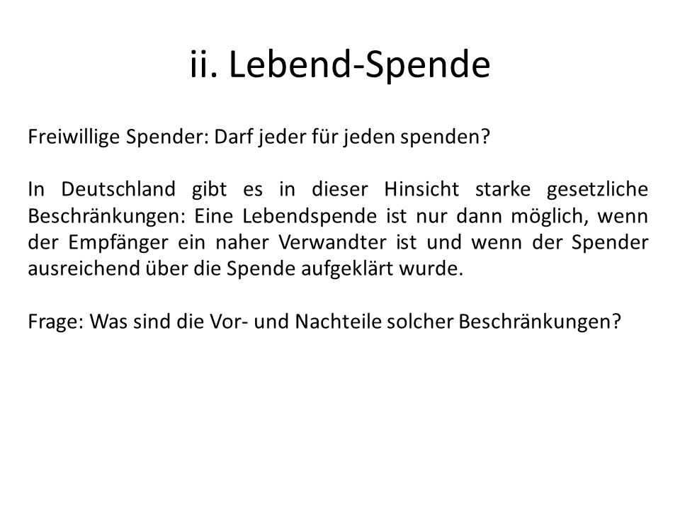 ii. Lebend-Spende Freiwillige Spender: Darf jeder für jeden spenden? In Deutschland gibt es in dieser Hinsicht starke gesetzliche Beschränkungen: Eine