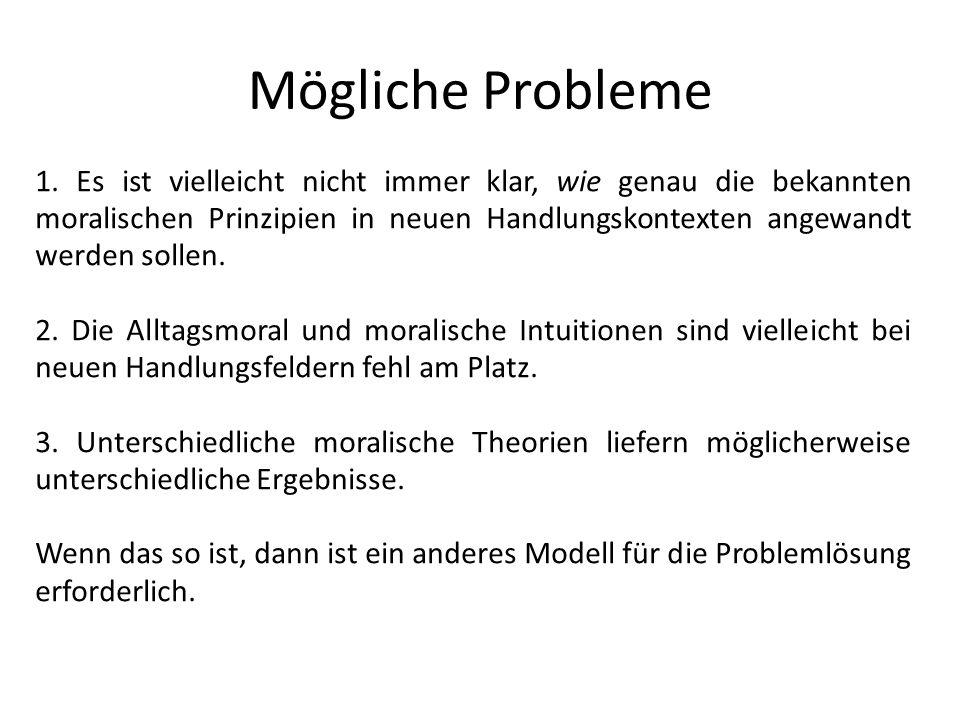 Mögliche Probleme 1. Es ist vielleicht nicht immer klar, wie genau die bekannten moralischen Prinzipien in neuen Handlungskontexten angewandt werden s