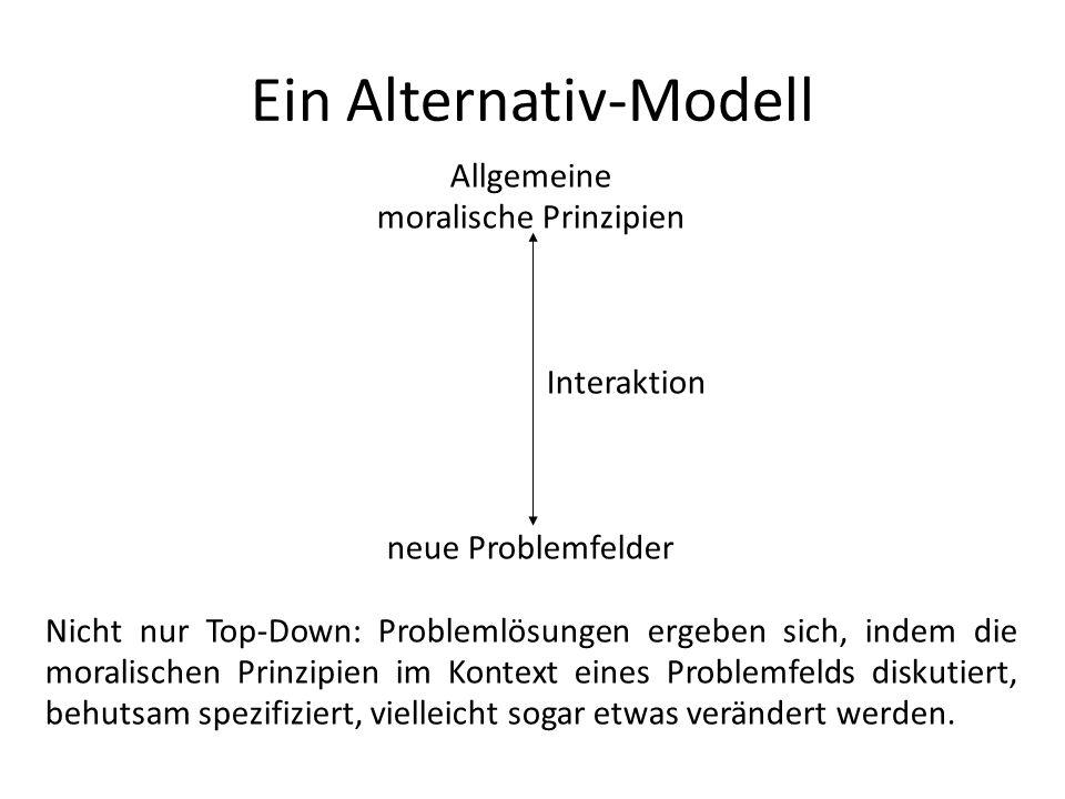Ein Alternativ-Modell Allgemeine moralische Prinzipien Interaktion neue Problemfelder Nicht nur Top-Down: Problemlösungen ergeben sich, indem die mora