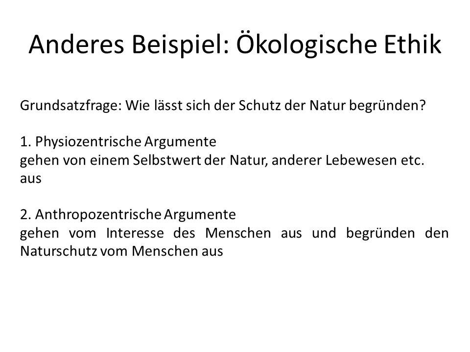Anderes Beispiel: Ökologische Ethik Grundsatzfrage: Wie lässt sich der Schutz der Natur begründen? 1. Physiozentrische Argumente gehen von einem Selbs