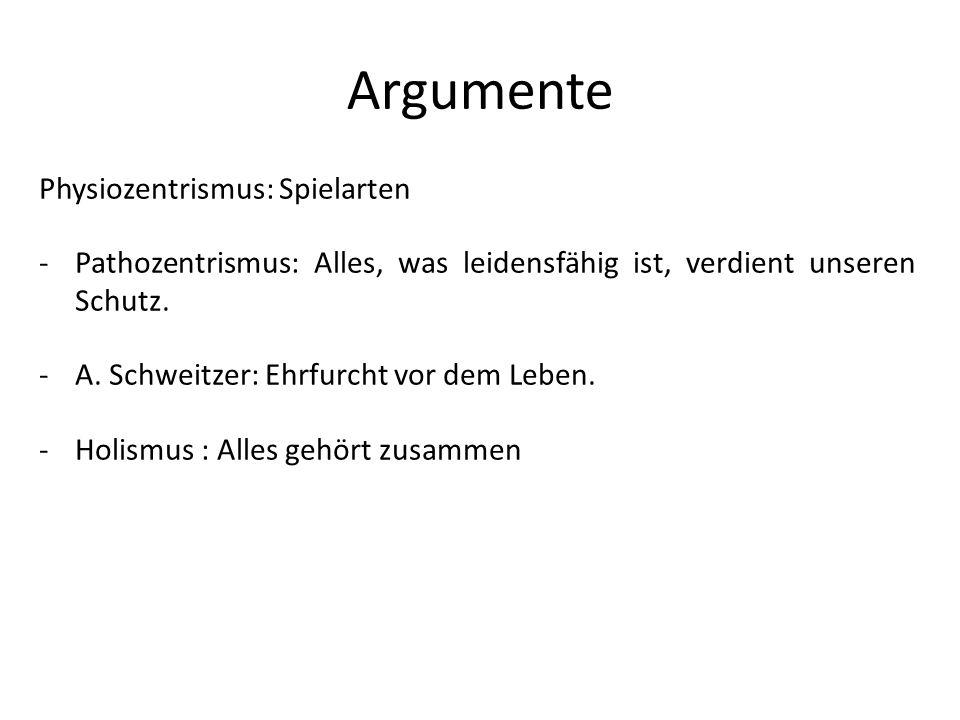 Argumente Physiozentrismus: Spielarten -Pathozentrismus: Alles, was leidensfähig ist, verdient unseren Schutz. -A. Schweitzer: Ehrfurcht vor dem Leben