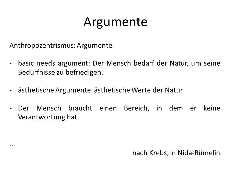 Argumente Anthropozentrismus: Argumente -basic needs argument: Der Mensch bedarf der Natur, um seine Bedürfnisse zu befriedigen. -ästhetische Argument