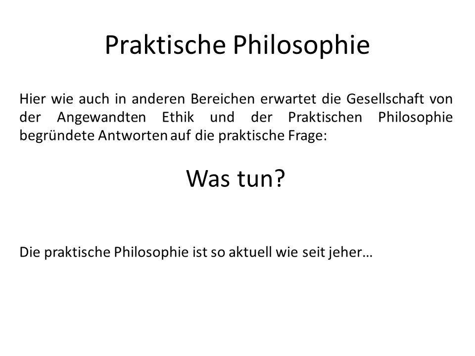 Praktische Philosophie Hier wie auch in anderen Bereichen erwartet die Gesellschaft von der Angewandten Ethik und der Praktischen Philosophie begründe