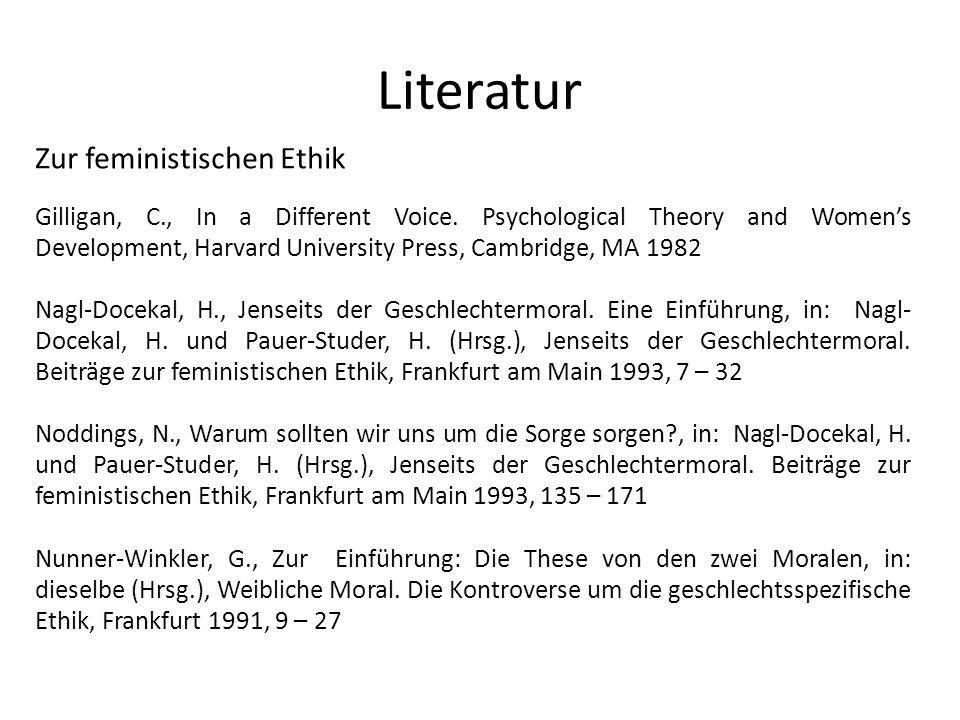 Literatur Zur feministischen Ethik Gilligan, C., In a Different Voice. Psychological Theory and Womens Development, Harvard University Press, Cambridg