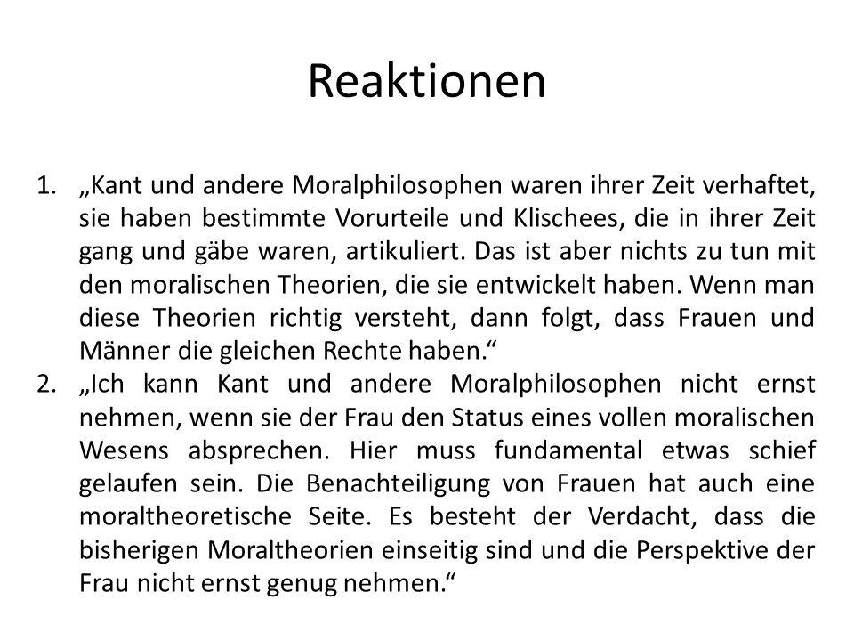 Reaktionen 1.Kant und andere Moralphilosophen waren ihrer Zeit verhaftet, sie haben bestimmte Vorurteile und Klischees, die in ihrer Zeit gang und gäb