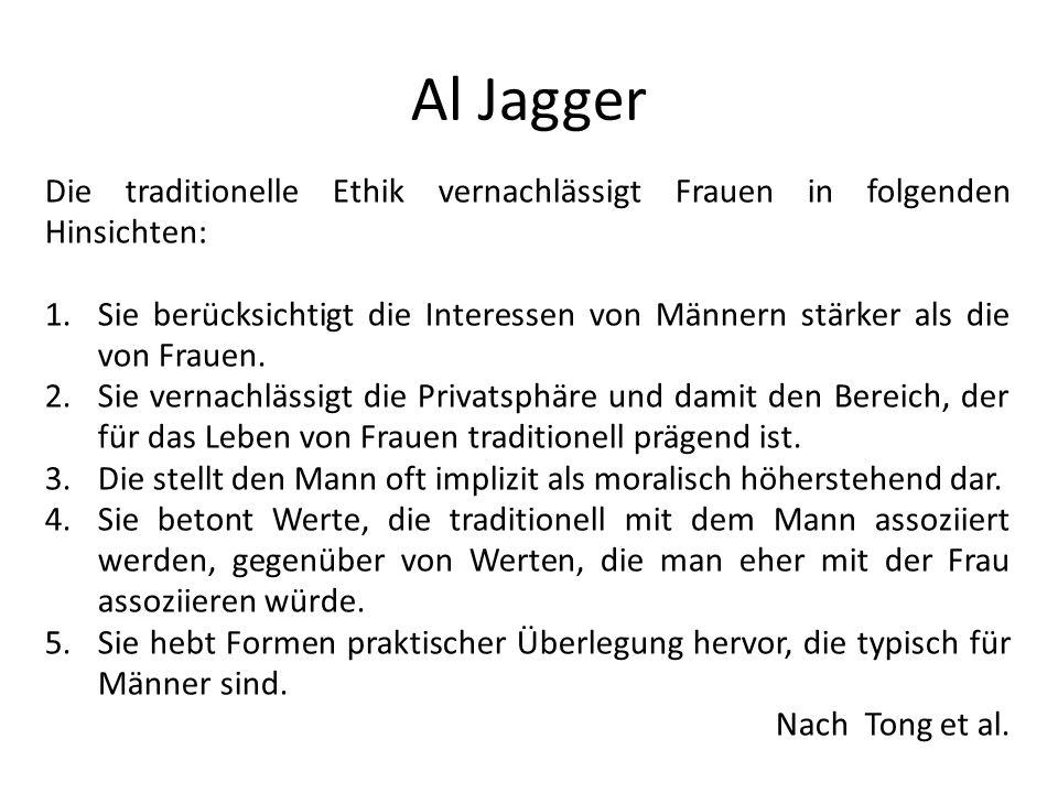Al Jagger Die traditionelle Ethik vernachlässigt Frauen in folgenden Hinsichten: 1.Sie berücksichtigt die Interessen von Männern stärker als die von F